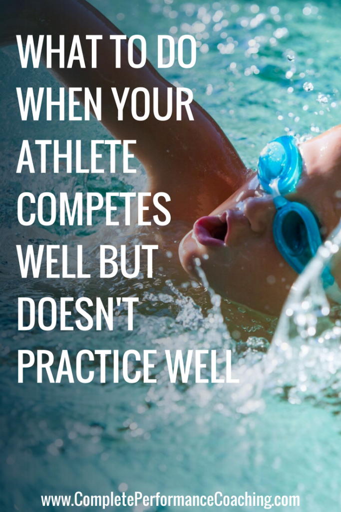 WHAT TO DO WHEN YOUR ATHLETE COMPETES WELL BUT DOESN'T PRACTICE WELL